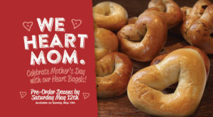 We Heart Mom. Celebrate Mother's Day with our heart bagels. Pre-order dozens by Saturday May 12th, Available on Sunday, May 13th