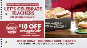 Treat your teachers to Bruegger's catering with $10 off any order of $75 or more for Teacher's Appreciation week.