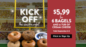 Kickoff the football season with a $5.99 Bagel Bundle deal for all Inner Circle members. Valid through Sept. 9th.