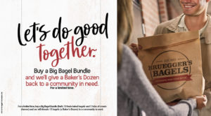 Bruegger's Bagels gives back by donating a baker's dozen to a community in need when you buy a big bagel bundle